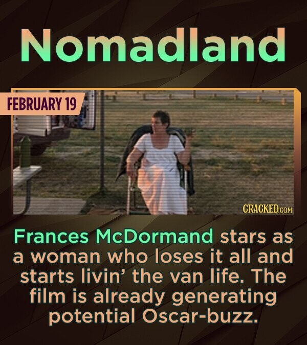 Nomadland FEBRUARY 19 CRACKED COM Frances McDormand stars as a woman who loses it all and starts livin' the van life. The film is already generating p