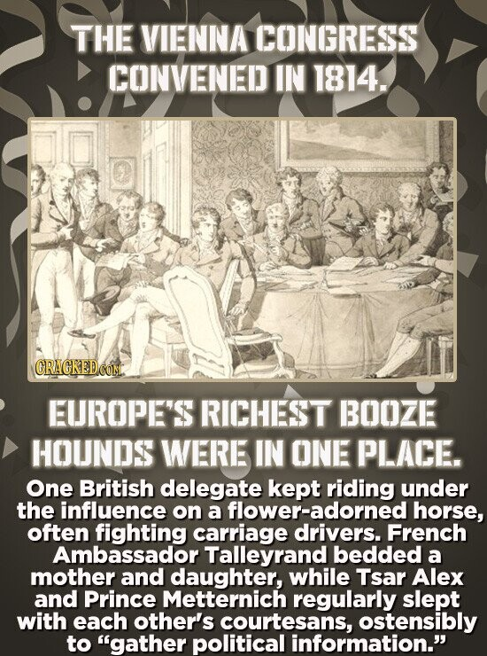 THE VIENNA CONGRESS CONVENED IN 1814. CRAGKEDCON EUROPE'S RICHEST BOOZE HOUNDS WERE IN ONE PLACE. One British delegate kept riding under the influence