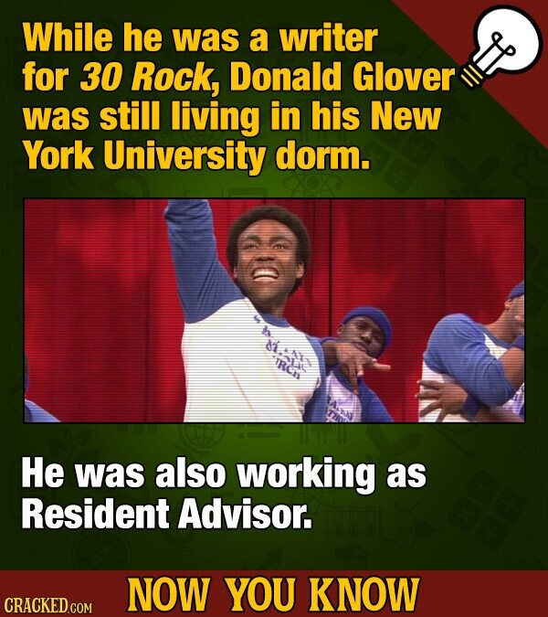 While he was a writer for 30 Rock, Donald Glover was still living in his New York University dorm. dile doL IRCN He was also working as Resident Advis