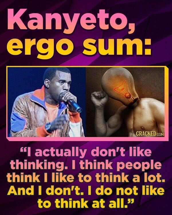 Kanyeto, ergo SUME CRACKED COM I actually don't like thinking. I think people think I like to think a lot. And I don't. I do not like to think at all.