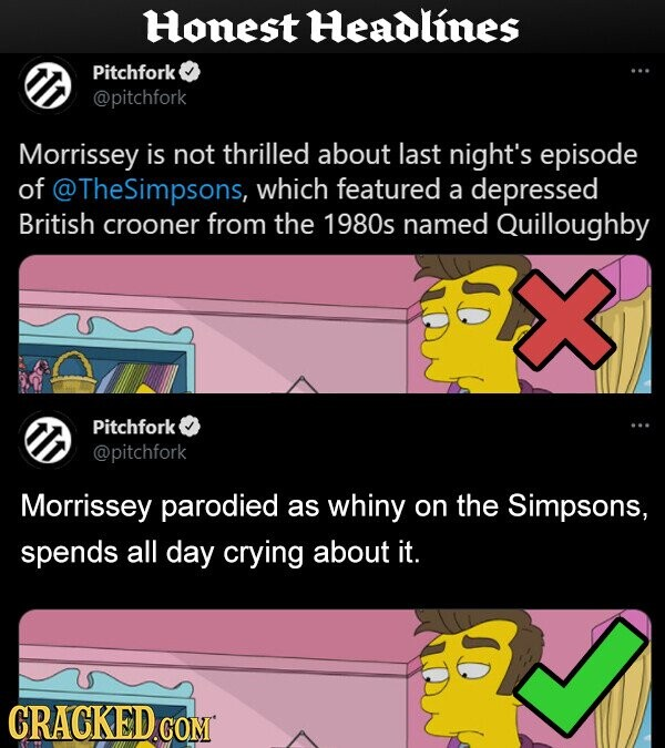 Honest Headlines Pitchfork @pitchfork Morrissey is not thrilled about last night's episode of @TheSimpsons, which featured a depressed British crooner from the 1980s named Quilloughby Pitchfork @pitchfork Morrissey parodied as whiny on the Simpsons, spends all day crying about it. CRACKED.CON .COM