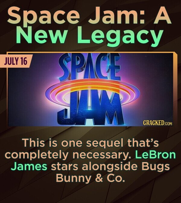 Space Jam: A New Legacy JULY 16 SPACE JI CRACKED.COM This is one sequel that's completely necessary. LeBron James stars alongside Bugs Bunny & Co.
