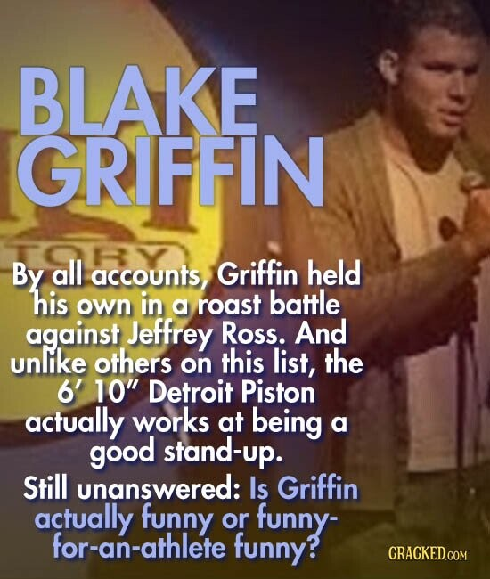 BLAKE GRIFFIN By all accounts, Griffin held his battle own in a roast against Jeffrey Ross. And unlike others this list, the on 6' 10 Detroit Piston actually works at being a good stand-up. Still unanswered: Is Griffin actually funny or funny- for-an-athlete funny?