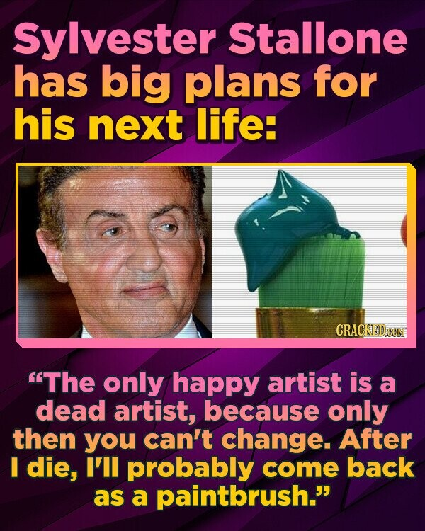 Sylvester Stallone has big plans for his next life: The only happy artist is a dead artist, because only then you can't change. After I die, I'll probably come back as a paintbrush.