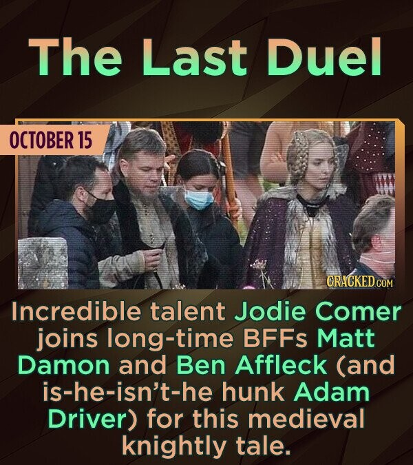 The Last Duel OCTOBER 15 CRACKED cO Incredible talent JOdie Comer joins long-time BFFS Matt Damon and Ben Affleck (and is-he-isn't-he hunk Adam Driver
