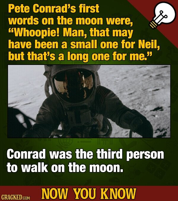 Pete Conrad's first words on the moon were, Whoopie! Man, that may have been a small one for Neil, but that's a long one for me. Conrad was the thir