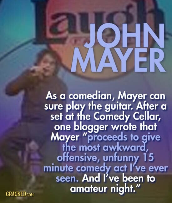 ayOHN ay JOHN MAYER As a comedian, Mayer can play the sure guitar. After a set at the Comedy Cellar, blogger wrote that one Mayer proceeds to give the most awkward, offensive, unfunny 15 minute comedy act I've ever seen. And I've been to amateur night.