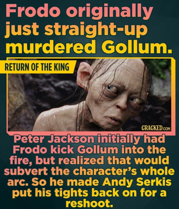 Frodo originally just straight-up murdered Gollum. RETURN OF THE KING Peter Jackson initially had Frodo kick Gollum into the fire, but realized that would subvert the character's whole arc. So he made Andy Serkis put his tights back on for a reshoot.
