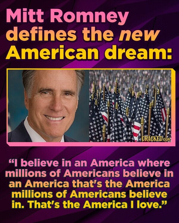 Mitt Romney defines the new American dream: I believe in an America where millions of Americans believe in an America that's the America millions of Americans believe in. That's the America I love.