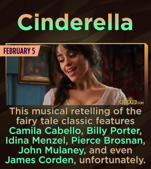 Cinderella FEBRUARY 5 CRACKEDCON This musical retelling of the fairy tale classic features Camila Cabello, Billy Porter, ldina Menzel, Pierce Brosnan,