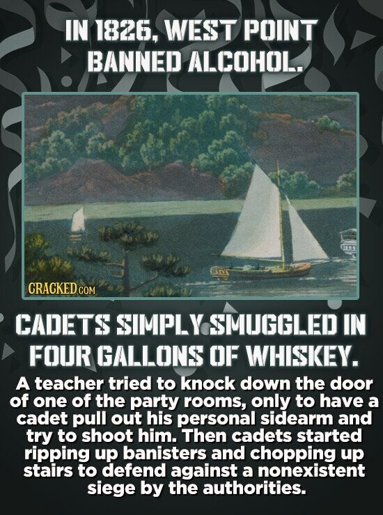 IN 1826, WEST POINT BANNED ALCOHOL. GR CRACKED COM CADETS SIMPLY SMUGGLED IN FOUR GALLONS OF WHISKEY. A teacher tried to knock down the door of one of