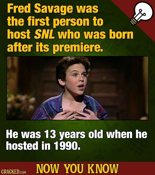Fred Savage was the first person to host SNL who was born after its premiere. He was 13 years old when he hosted in 1990. NOW YOU KNOW CRACKED GOM