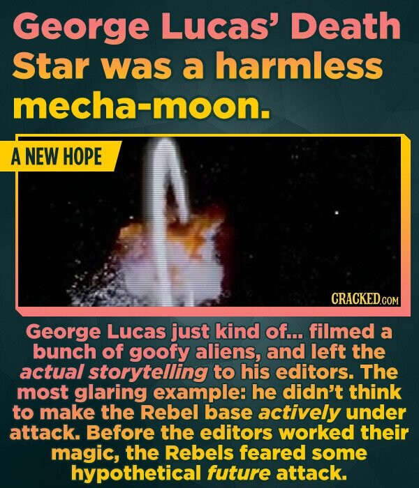 George Lucas' Death Star was a harmless mecha-moon. A NEW HOPE George Lucas just kind of... filmed a bunch of goofy aliens, and left the actual storytelling to his editors. The most glaring example: he didn't think to make the Rebel base actively under attack. Before the editors worked