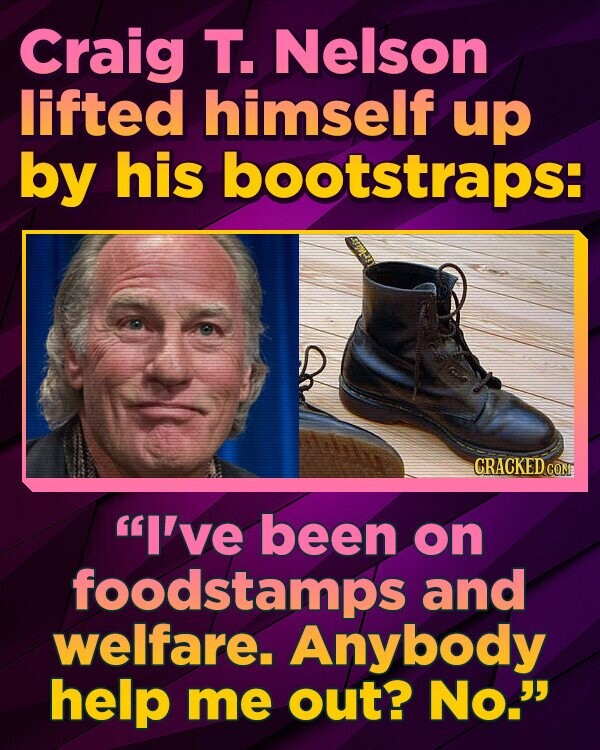 Craig T. Nelson lifted himself up by his bootstraps: CRACKEDCO I've been on foodstamps and welfare. Anybody help me out? No.