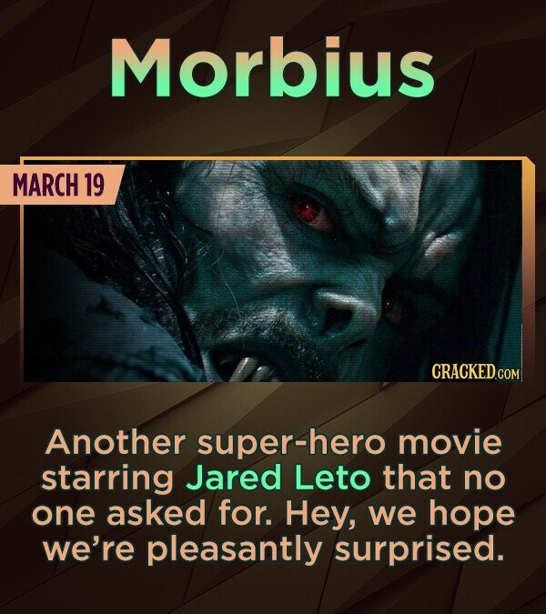 Morbius MARCH 19 CRACKED.CON Another super-hero movie starring Jared Leto that no one asked for. Hey, we hope we're pleasantly surprised.