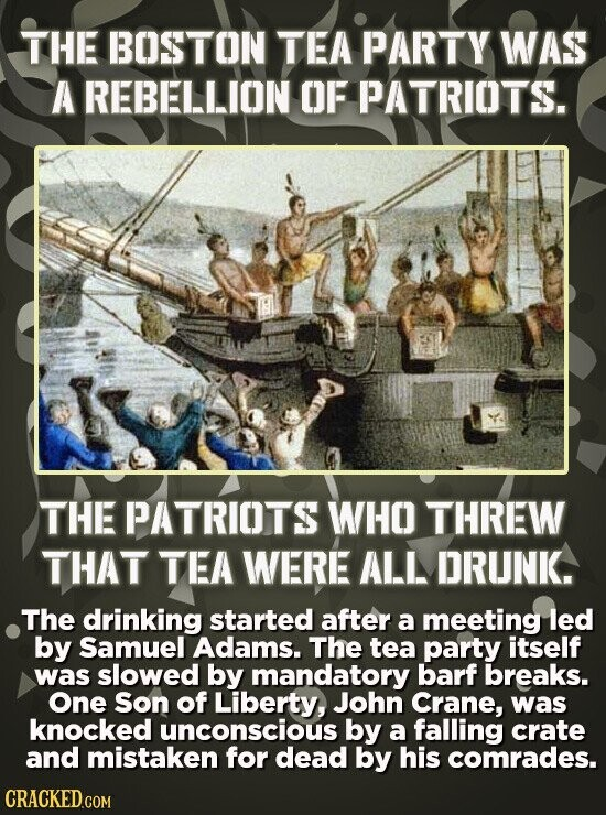 THE BOSTON TEA PARTY WAS A REBELLION OF PATRIOTS. THE PATRIOTS WHO THREW THAT TEA WERE ALL DRUNK. The drinking started after a meeting led by Samuel A