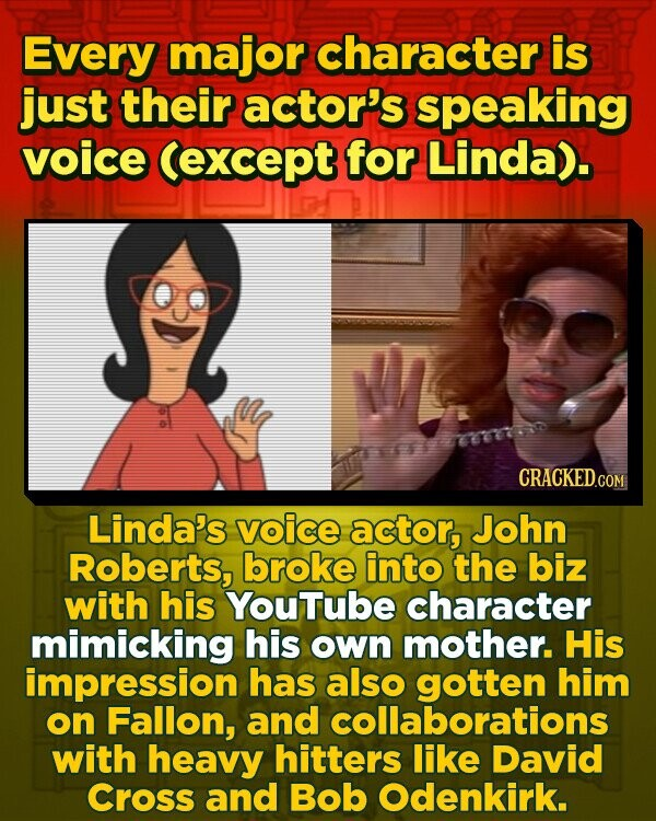 Every major character is just their actor's speaking voice (except for Linda). Linda's voice actor, John Roberts, broke into the biz with his YouTube character mimicking his own mother. His impression has also gotten him on Fallon, and collaborations with heavy hitters like David Cross and Bob Odenkirk.