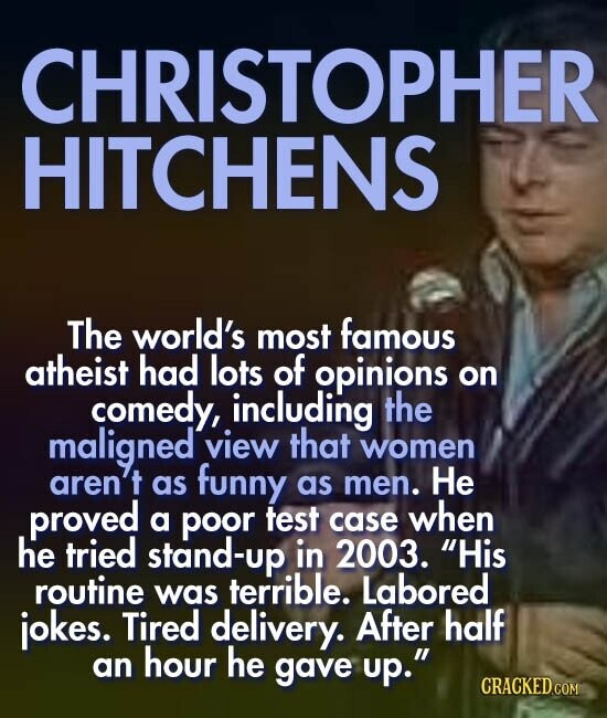 CHRISTOPHER HITCHENS The world's most famous atheist had lots of opinions on comedy, including the maligned view that women aren't as funny as men. He proved a poor test when case he tried stand-up in 2003. His routine was terrible. Labored jokes. Tired delivery. After half an hour he gave