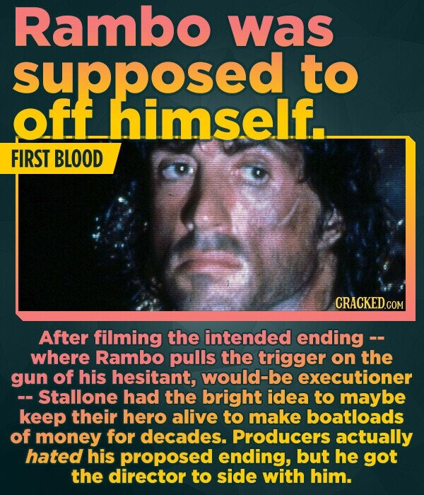 Rambo was supposed to off himself. FIRST BLOOD After filming the intended ending -- where Rambo pulls the trigger on the gun of his hesitant, would-be executioner -- Stallone had the bright idea to maybe keep their hero alive to make boatloads of money for decades. Producers actually hated his proposed
