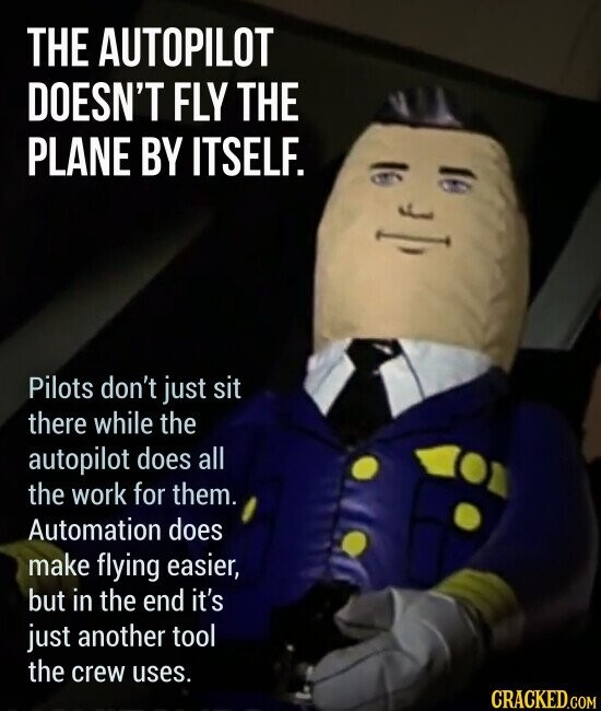 THE AUTOPILOT DOESN'T FLY THE PLANE BY ITSELF. Pilots don't just sit there while the autopilot does all the work for them. Automation does make flying easier, but in the end it's just another tool the crew uses.