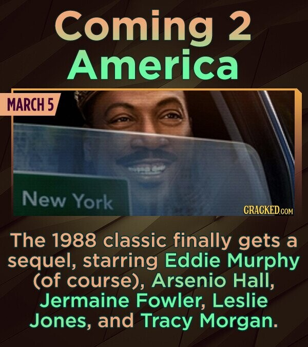 Coming 2 America MARCH 5 New York The 1988 classic finally gets a sequel, starring Eddie Murphy (of course), Arsenio Hall, Jermaine Fowler, Leslie Jon