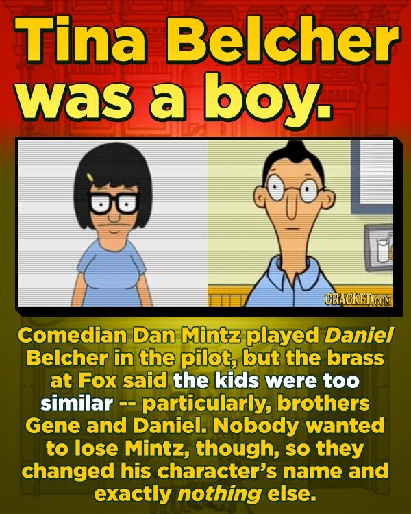 Tina Belcher was a boy. CRACKEDCO Comedian Dan Mintz played Daniel Belcher in the pilot, but the brass at Fox said the kids were too similar -. -particularly, brothers Gene and Daniel. Nobody wanted to lose Mintz, though, SO they changed his character's name and exactly nothing else.