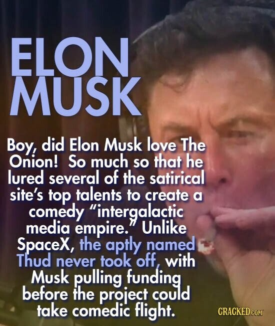ELON MUSK Boy, did Elon Musk love The Onion! So much so that he lured several of the satirical site's top talents to create a comedy intergalactic media empire. Unlike Spacex, the aptly named Thud never took off, with Musk pulling funding before the project could take comedic flight.