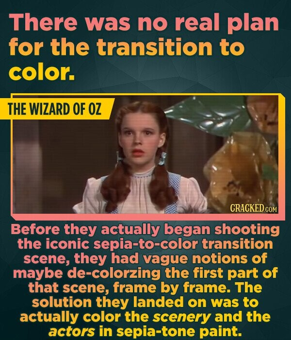 There was no real plan for the transition to color. THE WIZARD OF OZ Before they actually began shooting the iconic sepia-to-color transition scene, they had vague notions of maybe de-colorzing the first part of that scene, frame by frame. The solution they landed on was to actually color