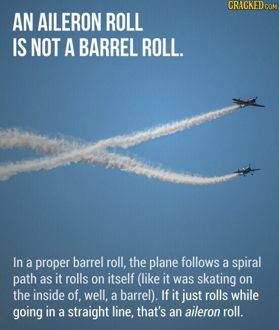 AN AILERON ROLL IS NOT A BARREL ROLL. In a proper barrel roll, the plane follows a spiral path as it rolls on itself (like it was skating on the inside of, well, a barrel). If it just rolls while going in a straight line, that's an aileron roll.