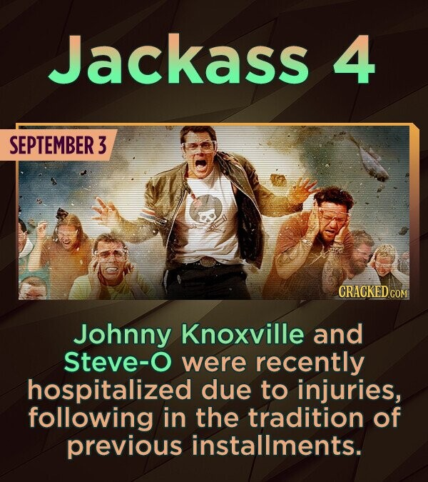 Jackass 4 SEPTEMBER 3 B CRACKEDCO Johnny Knoxville and Steve-O were recently hospitalized due to injuries, following in the tradition of previous inst