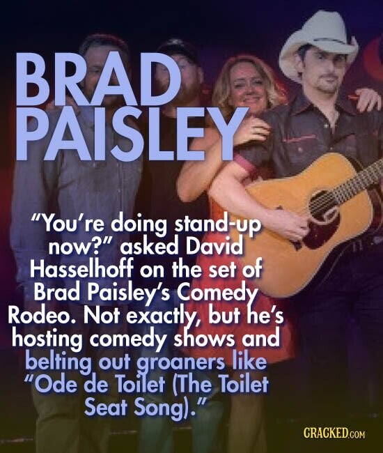 BRAD PAISLEY You're doing stand-up now? asked David Hasselhoff the on set of Brad Paisley's Comedy Rodeo. Not exactly, but he's hosting comedy shows and belting out groaners like Ode de Toilet (The Toilet Seat Song).