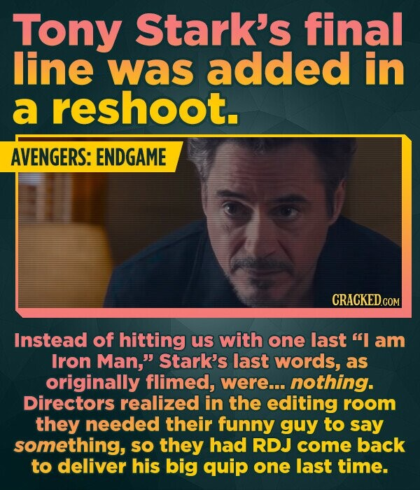Tony Stark's final line was added in a reshoot. AVENGERS: ENDGAME Instead of hitting us with one last I am Iron Man, Stark's last words, as originally flimed, were... nothing. Directors realized in the editing room they needed their funny guy to say something, sO they had RDJ come