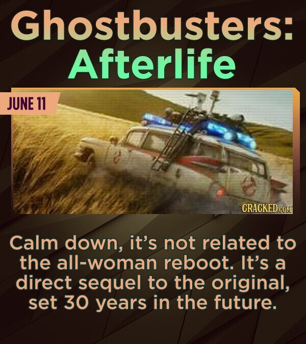 Ghostbusters: Afterlife JUNE 11 Calm down, it's not related to the woman reboot. It's a direct sequel to the original, set 30 years in the future.