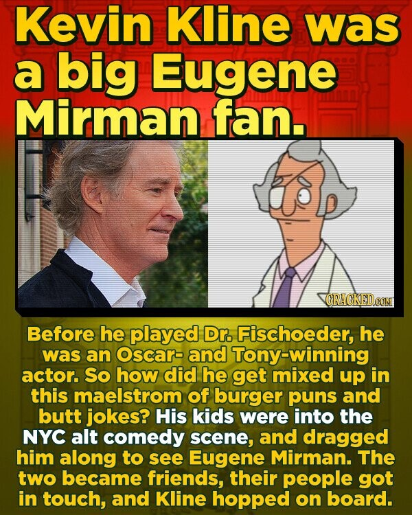 Kevin Kline was a big Eugene Mirman fan. CRACKED CON Before he played Dr. Fischoeder, he was an Oscarb and Tony-winning actor. So how did he get mixed up in this maelstrom of burger puns and butt jokes? His kids were into the NYC alt comedy scene, and dragged him along