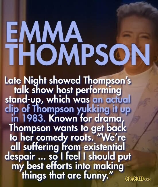 EMMA THOMPSON Late Night showed Thompson's talk show host performing stand-up, which was actual an clip of Thompson yukking it up in 1983. Known for drama, Thompson wants to get back to her comedy roots. We're all suffering from existential despair ... I feel I should so put my best efforts