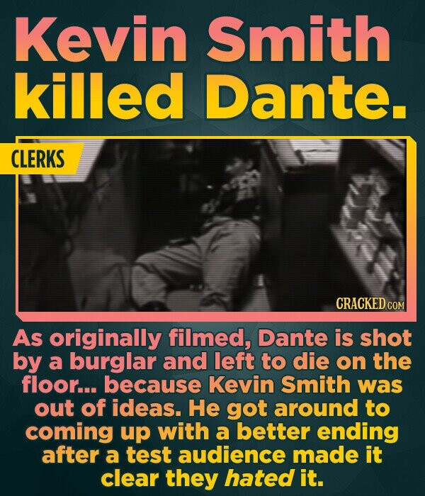 Kevin Smith killed Dante. CLERKS CRACKED COM As originally filmed, Dante is shot by a burglar and left to die on the floor... because Kevin Smith was out of ideas. He got around to coming up with a better ending after a test audience made it clear they hated it.