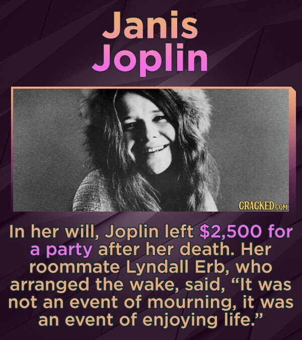 Janis Joplin CRACKED COM In her will, Joplin left 2.500 for a party after her death. Her roommate Lyndall Erb, who arranged the wake, said, It was not an event of mourning, it was an event of enjoying life.