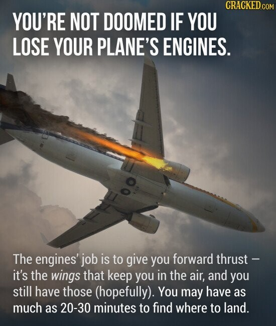 YOU'RE NOT DOOMED IF YOU LOSE YOUR PLANE'S ENGINES. The engines' job is to give you forward thrust it's the wings that keep you in the air, and you still have those (hopefully). You may have as much as 20-30 minutes to find where to land.
