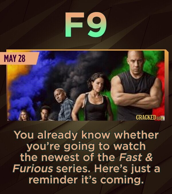 F9 MAY 28 CRACKEDCON You already know whether you're going to watch the newest of the Fast & Furious series. Here's just a reminder it's coming.