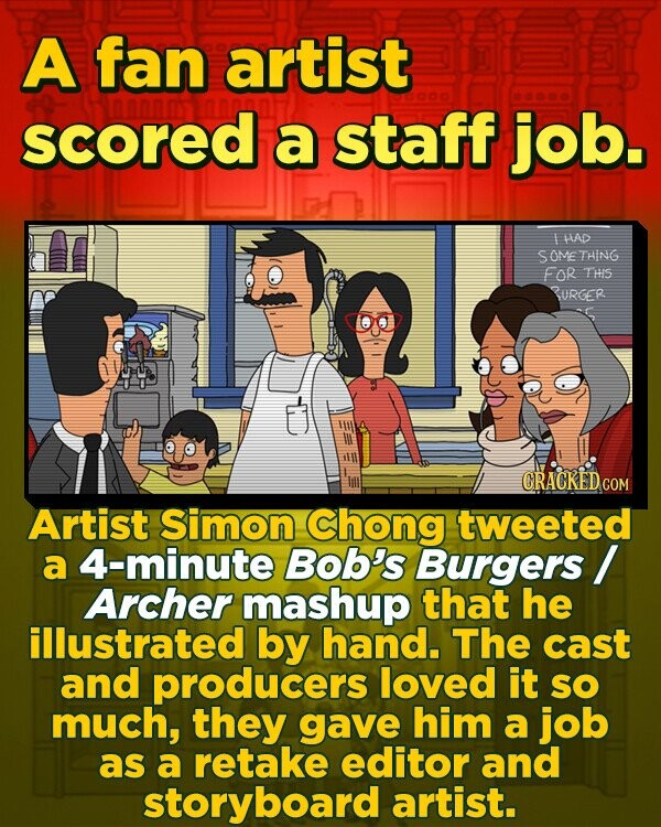 A fan artist scored a staff job. I LAD SOME THING FOR THS BURGER CRACKEDCO Artist Simon Chong tweeted a 4-minute Bob's Burgers Archer mashup that he illustrated by hand. The cast and producers loved it SO much, they gave him a job as a retake editor and storyboard artist.