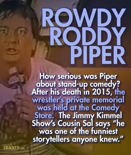 ROWDY RODDY PIPER How serious was Piper about stand-up comedy? After his death in 2015, the wrestler's private memorial held the was at Comedy Store. The Jimmy Kimmel Show's Cousin Sal says he of the funniest was one storytellers anyone knew.