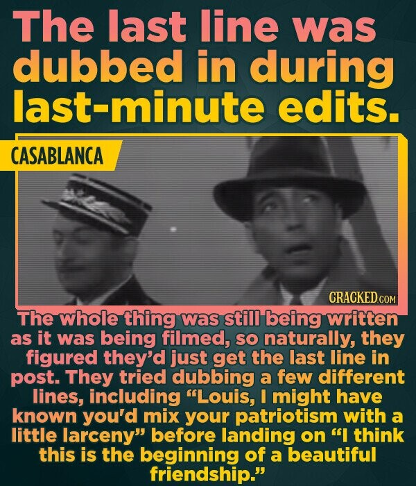 The last line was dubbed in during last-minute edits. CASABLANCA CRACKED CON The whole thing was still being written as it was being filmed, sO naturally, they figured they'd just get the last line in post. They tried dubbing a few different lines, including Louis, I might have known you'd mix