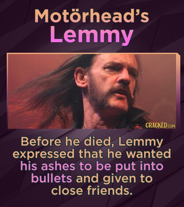 Motorhead's Lemmy Before he died, Lemmy expressed that he wanted his ashes to be put into bullets and given to close friends.