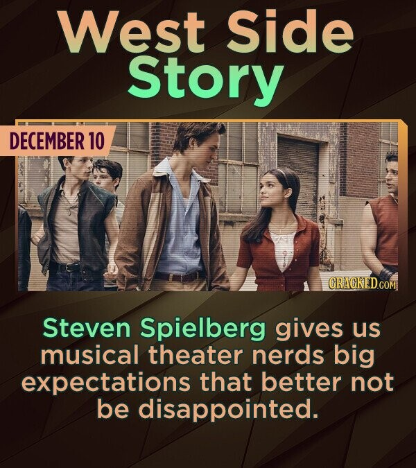 West Side Story DECEMBER 10 CRACKEDcO Steven Spielberg gives us musical theater nerds big expectations that better not be disappointed.