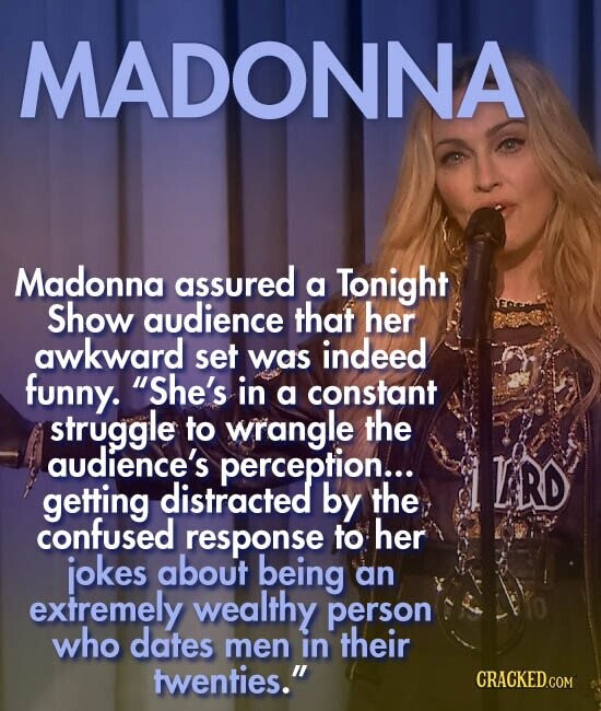 MADONNA Madonna assured a Tonight Show audience that her awkward set indeed was funny. She's in a constant struggle to wrangle the audience's perception... LRD getting distracted by the confused response to her jokes about being an extremely wealthy person who dates men in their twenties.