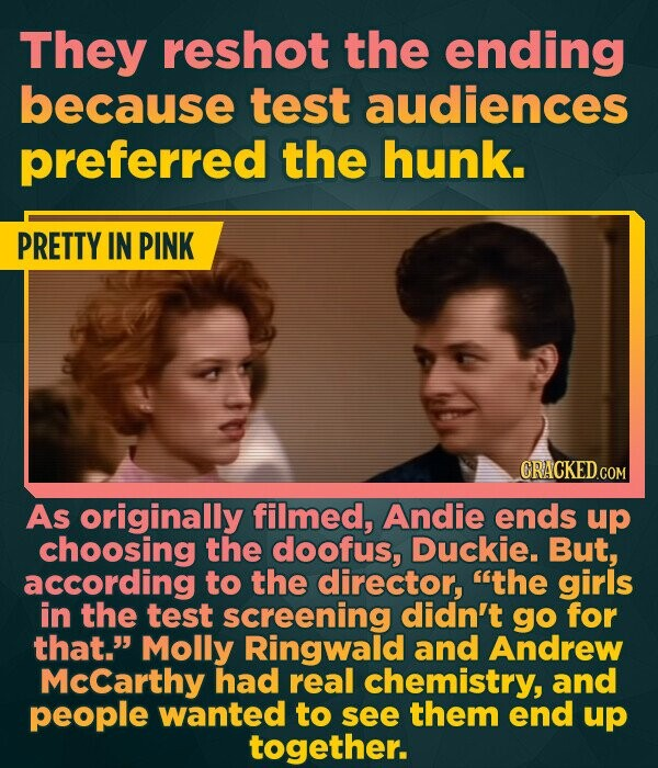 They reshot the ending because test audiences preferred the hunk. PRETTY IN PINK As originally filmed, Andie ends up choosing the doofus, Duckie. But, according to the director, the girls in the test screening didn't go for that. Molly Ringwald and Andrew McCarthy had real chemistry, and people wanted