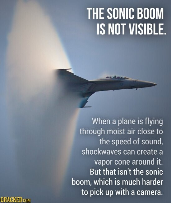 THE SONIC BOOM IS NOT VISIBLE. When a plane is flying through moist air close to the speed of sound, shockwaves can create a vapor cone around it. But that isn't the sonic boom, which is much harder to pick up with a camera.