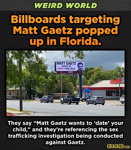 WEIRD WORLD Billboards targeting Matt Gaetz popped up in Florida. MATT GAETZ WANTS TO DATE YOUR CHILD. They say Matt Gaetz wants to 'date' your child, and they're referencing the sex trafficking investigation being conducted against Gaetz. CRACKED.GOM