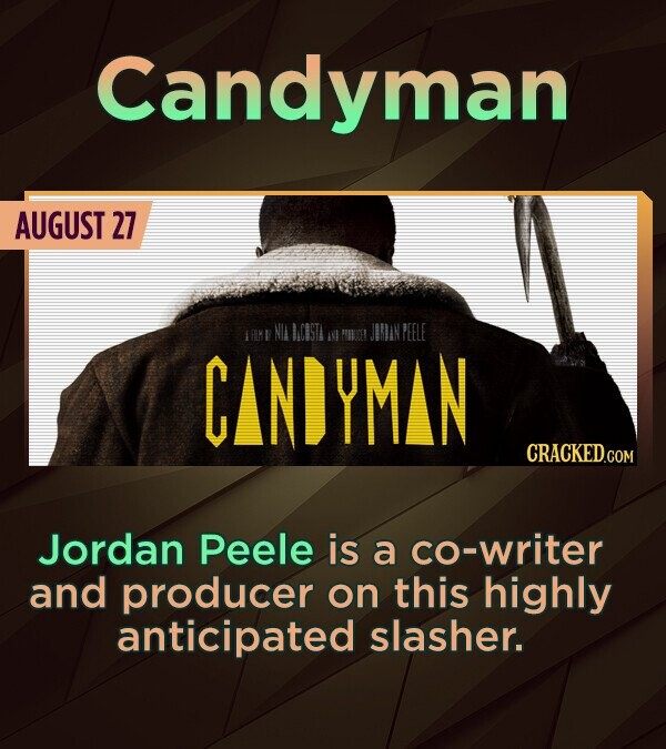 Candyman AUGUST 27 FIM  NIA CASTA JOMAN AN PBCET PEELE CIANDYMAN Jordan Peele is a co-writer and producer on this highly anticipated slasher.