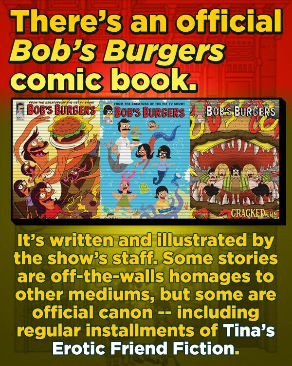 There's an official Bob's Burgers comic book. E4E he NAFONS BOB'S EBOM THE CREATORS OE THE HIT TV SHOWE BURGERS BOB'S BURGERS BOBIS BURGERS CRACKED: It's written and illustrated by the show's staff. Some stories are off-the-walls homages to other mediums, but some are official canon -including regular installments of Tina's